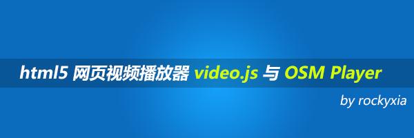 html5 网页视频播放器 video.js 与 OSM Player